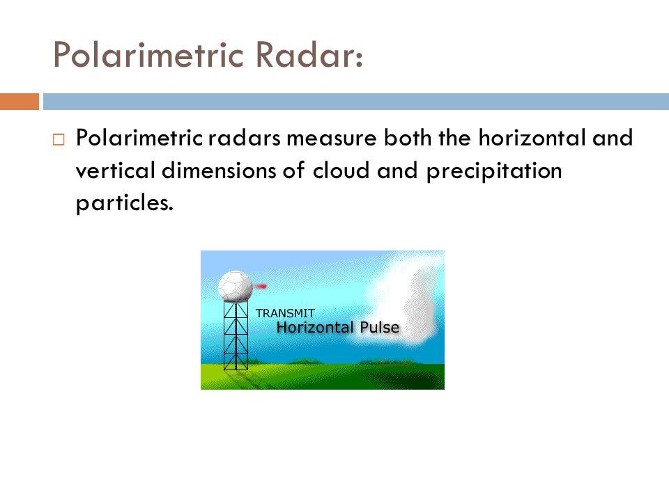 Polarimetric Radar: Polarimetric radars measure both the horizontal and vertical dimensions of cloud and precipitation particles.