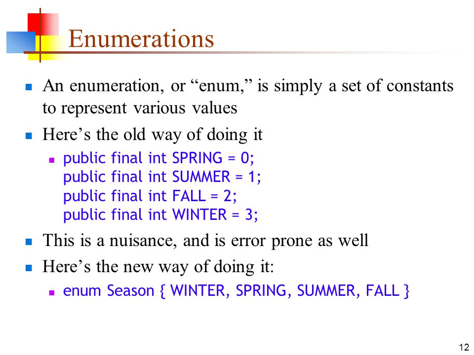 Enumerations An enumeration, or enum, is simply a set of constants to represent various values. Here's the old way of doing it.
