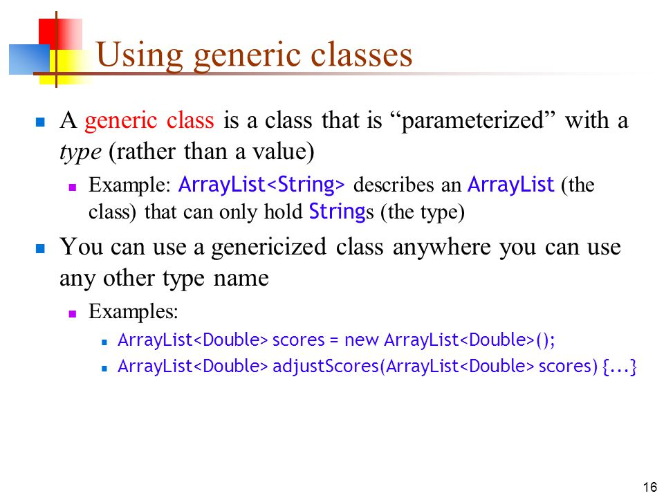 Using generic classes A generic class is a class that is parameterized with a type (rather than a value)