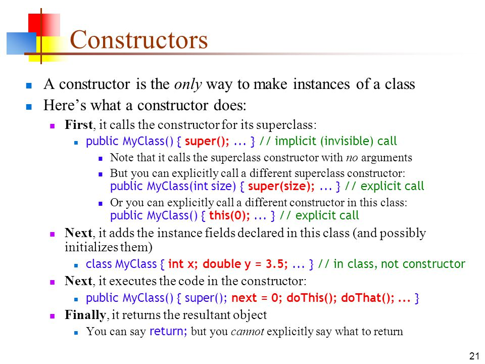 Constructors A constructor is the only way to make instances of a class. Here's what a constructor does: