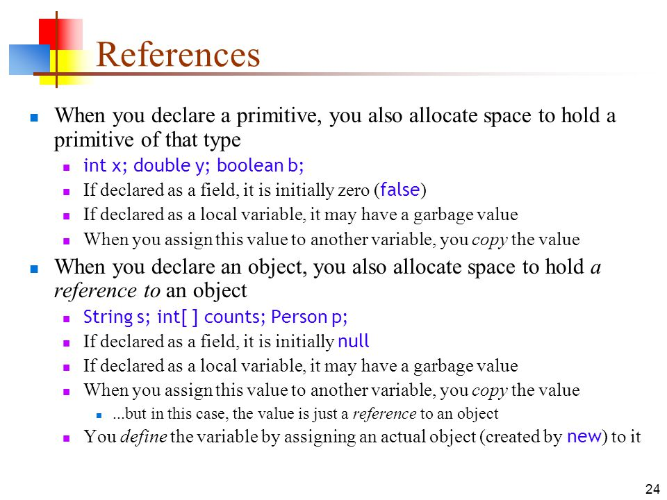 References When you declare a primitive, you also allocate space to hold a primitive of that type. int x; double y; boolean b;