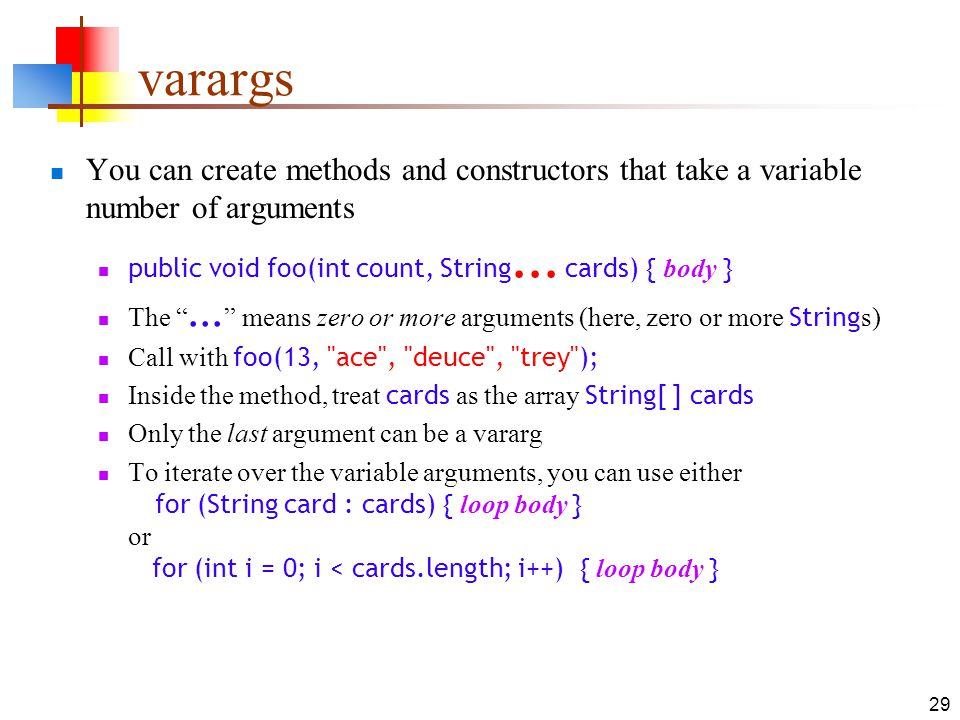 varargs You can create methods and constructors that take a variable number of arguments. public void foo(int count, String... cards) { body }