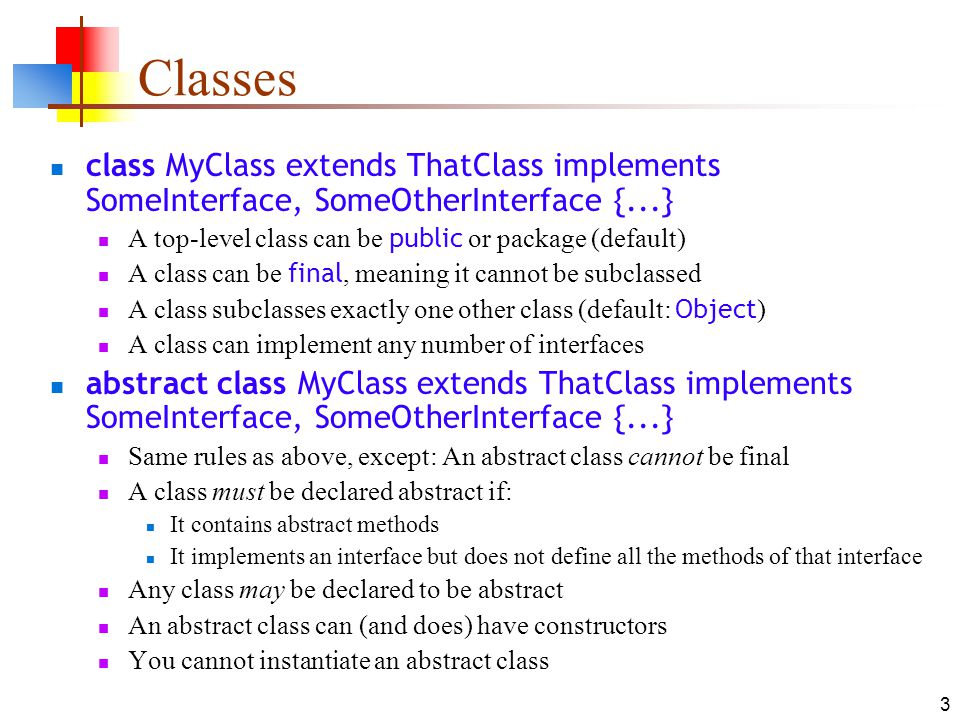 Classes class MyClass extends ThatClass implements SomeInterface, SomeOtherInterface {...} A top-level class can be public or package (default)