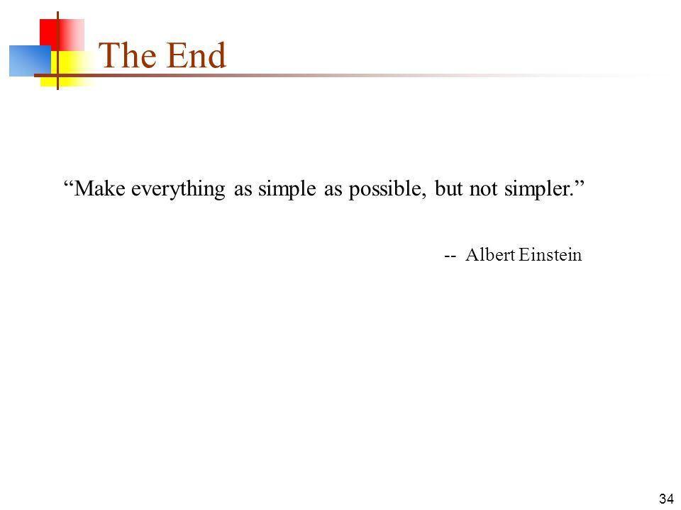The End Make everything as simple as possible, but not simpler.