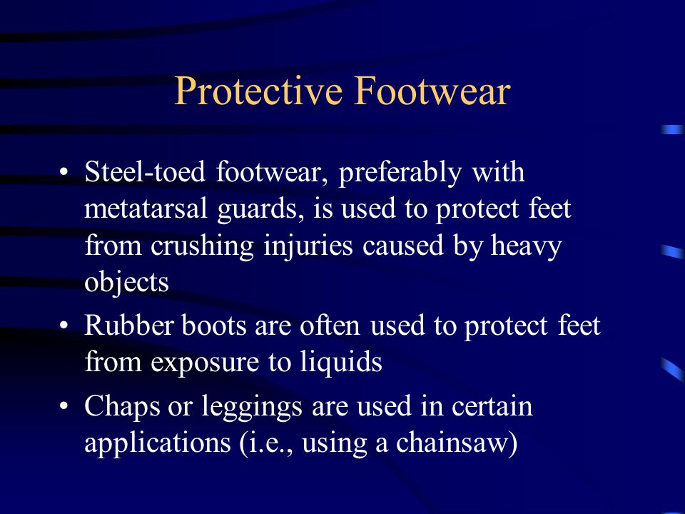 Protective Footwear Steel-toed footwear, preferably with metatarsal guards, is used to protect feet from crushing injuries caused by heavy objects.