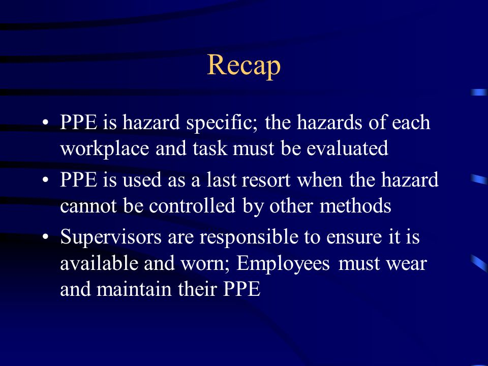 Recap PPE is hazard specific; the hazards of each workplace and task must be evaluated.