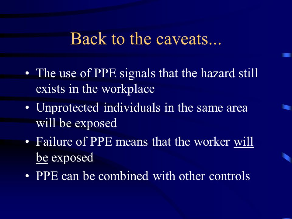 Back to the caveats... The use of PPE signals that the hazard still exists in the workplace.