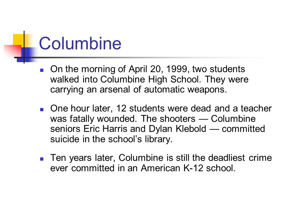 Columbine On the morning of April 20, 1999, two students walked into Columbine High School. They were carrying an arsenal of automatic weapons.