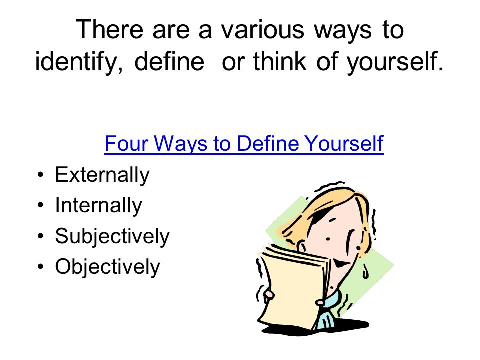 There are a various ways to identify, define or think of yourself.