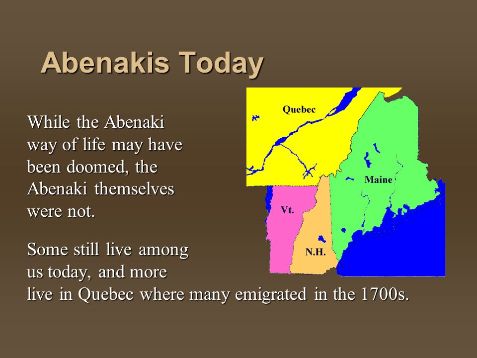 Abenakis Today While the Abenaki way of life may have been doomed, the Abenaki themselves were not.
