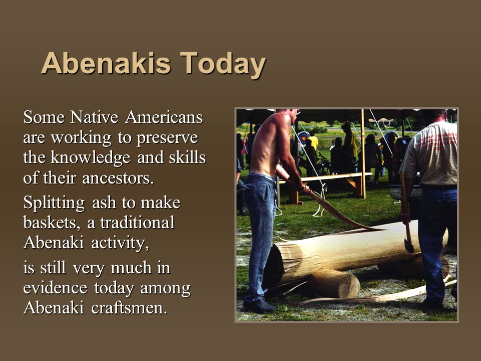 Abenakis Today Some Native Americans are working to preserve the knowledge and skills of their ancestors.