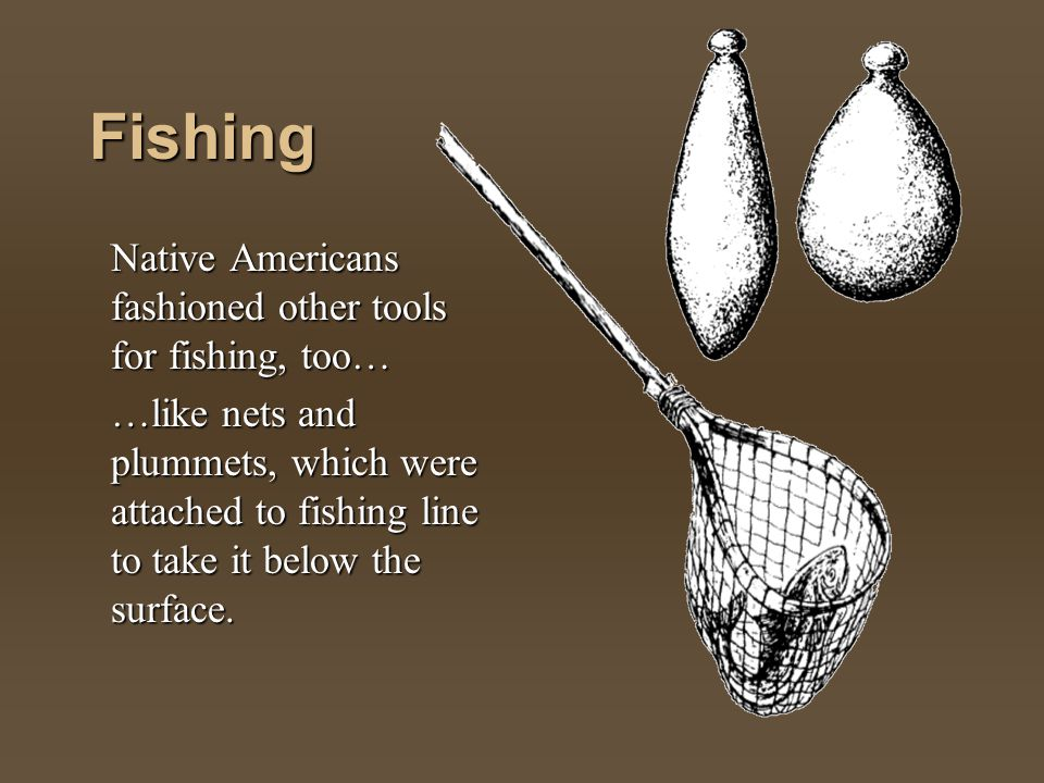 Fishing Native Americans fashioned other tools for fishing, too…