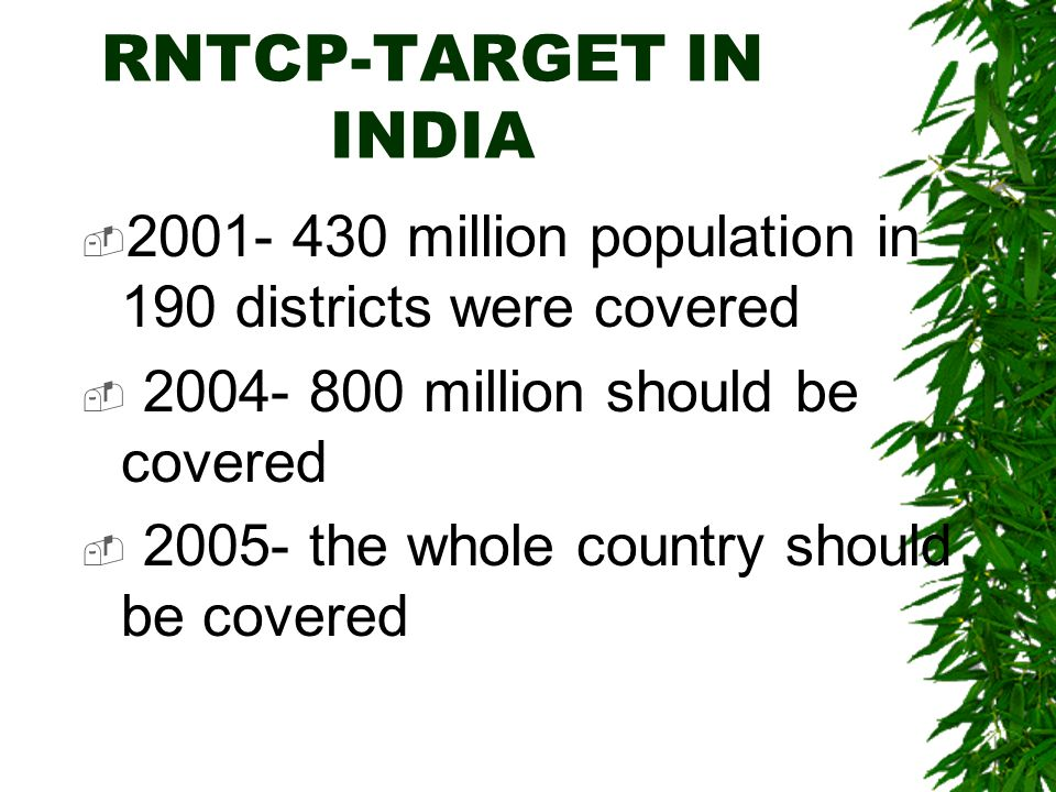 RNTCP-TARGET IN INDIA 2001- 430 million population in 190 districts were covered. 2004- 800 million should be covered.