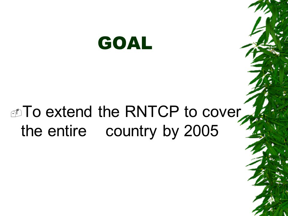 GOAL To extend the RNTCP to cover the entire country by 2005
