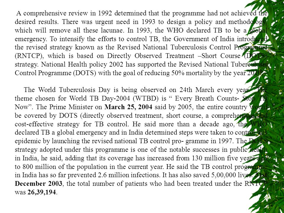 A comprehensive review in 1992 determined that the programme had not achieved the desired results. There was urgent need in 1993 to design a policy and methodology, which will remove all these lacunae. In 1993, the WHO declared TB to be a global emergency. To intensify the efforts to control TB, the Government of India introduced the revised strategy known as the Revised National Tuberculosis Control Programme (RNTCP), which is based on Directly Observed Treatment –Short Course (DOTS) strategy. National Health policy 2002 has supported the Revised National Tuberculosis Control Programme (DOTS) with the goal of reducing 50% mortality by the year 2010.