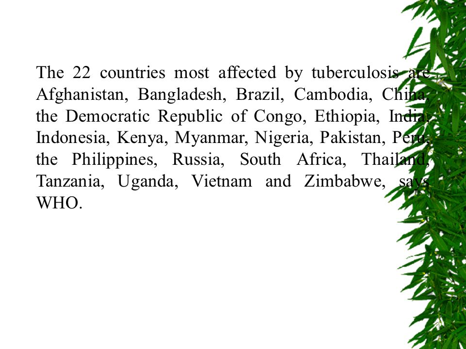 The 22 countries most affected by tuberculosis are Afghanistan, Bangladesh, Brazil, Cambodia, China, the Democratic Republic of Congo, Ethiopia, India, Indonesia, Kenya, Myanmar, Nigeria, Pakistan, Peru, the Philippines, Russia, South Africa, Thailand, Tanzania, Uganda, Vietnam and Zimbabwe, says WHO.