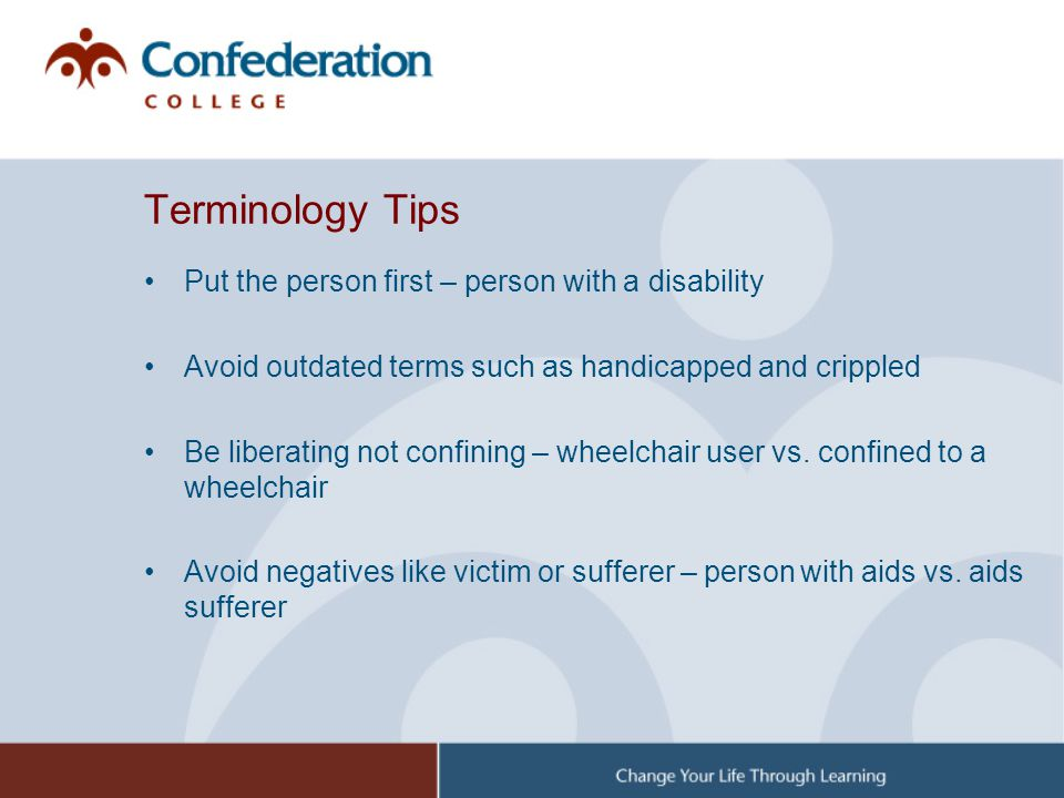 Terminology Tips Put the person first – person with a disability