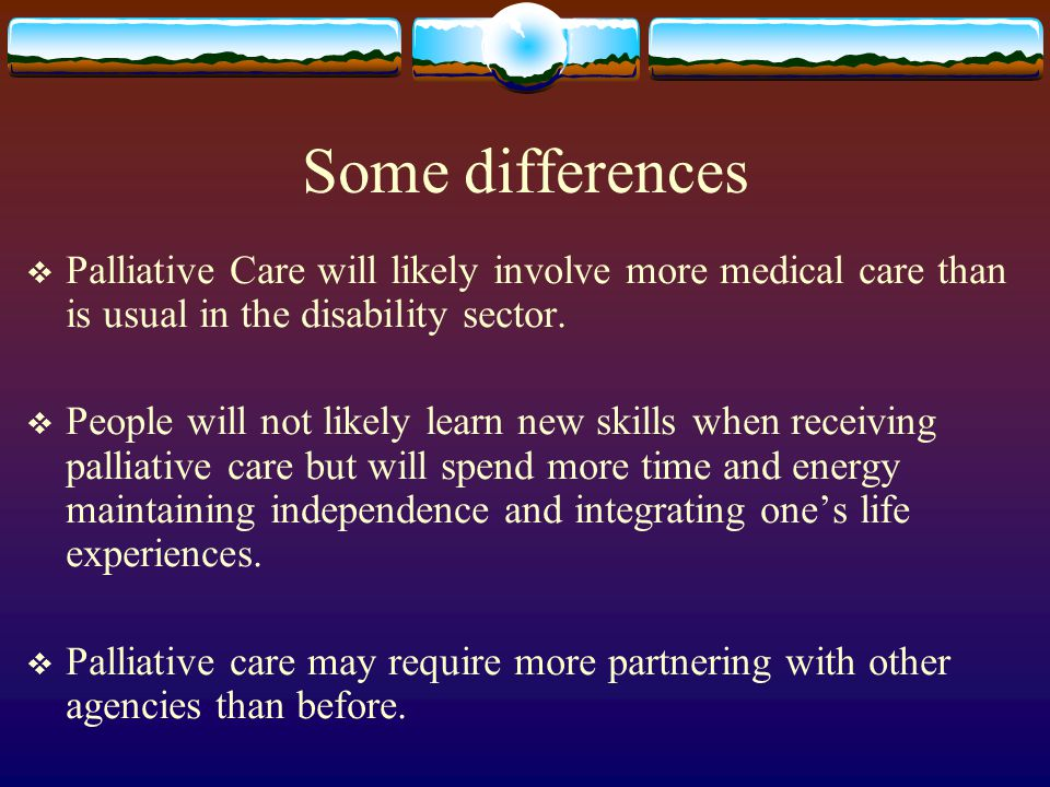 Some differences Palliative Care will likely involve more medical care than is usual in the disability sector.