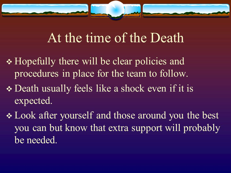 At the time of the Death Hopefully there will be clear policies and procedures in place for the team to follow.