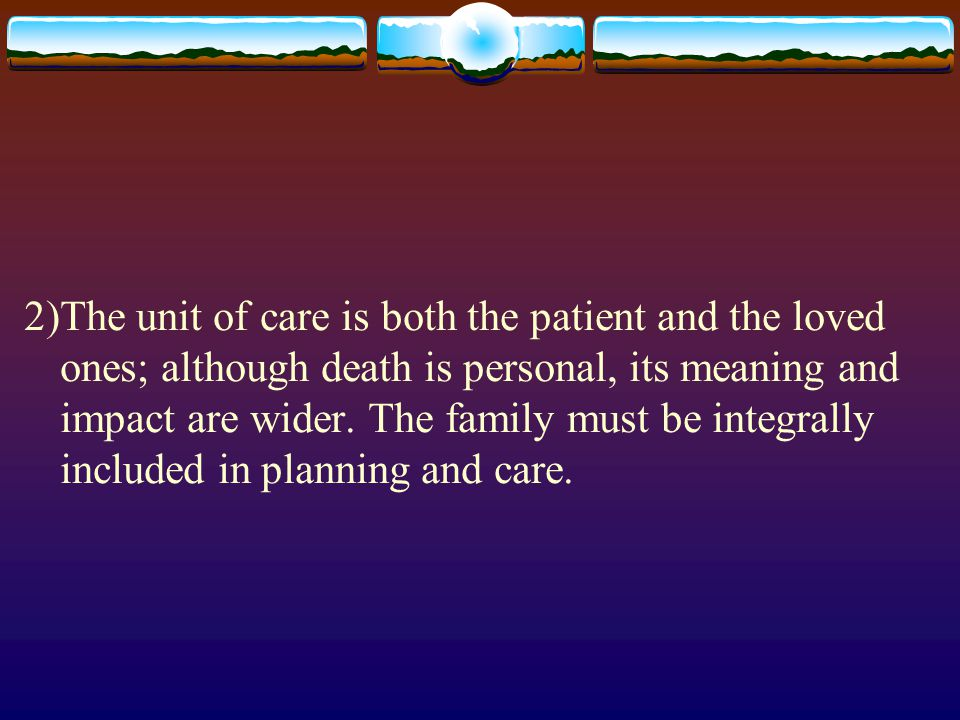 2)The unit of care is both the patient and the loved ones; although death is personal, its meaning and impact are wider.
