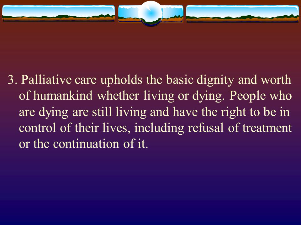 3. Palliative care upholds the basic dignity and worth of humankind whether living or dying.