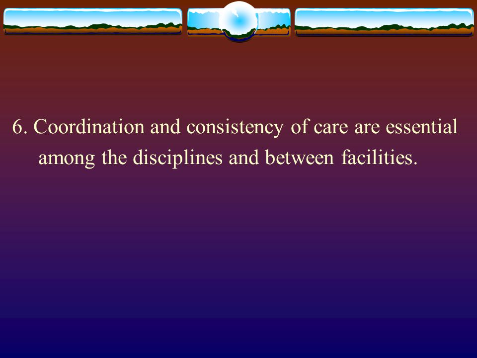 6. Coordination and consistency of care are essential