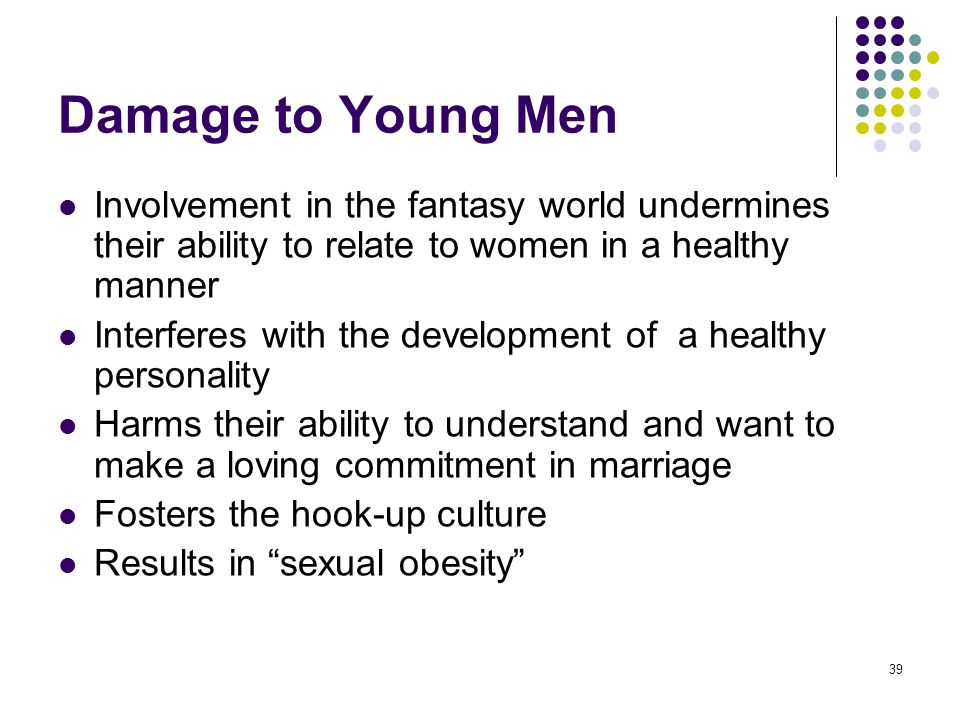 Damage to Young Men Involvement in the fantasy world undermines their ability to relate to women in a healthy manner.