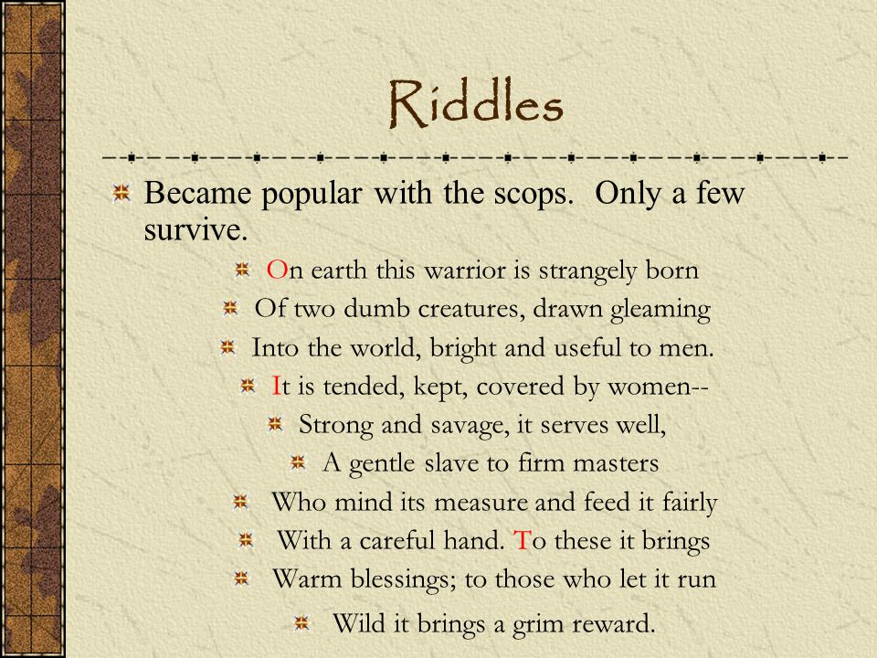 Riddles Became popular with the scops. Only a few survive.