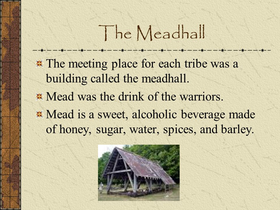The Meadhall The meeting place for each tribe was a building called the meadhall. Mead was the drink of the warriors.