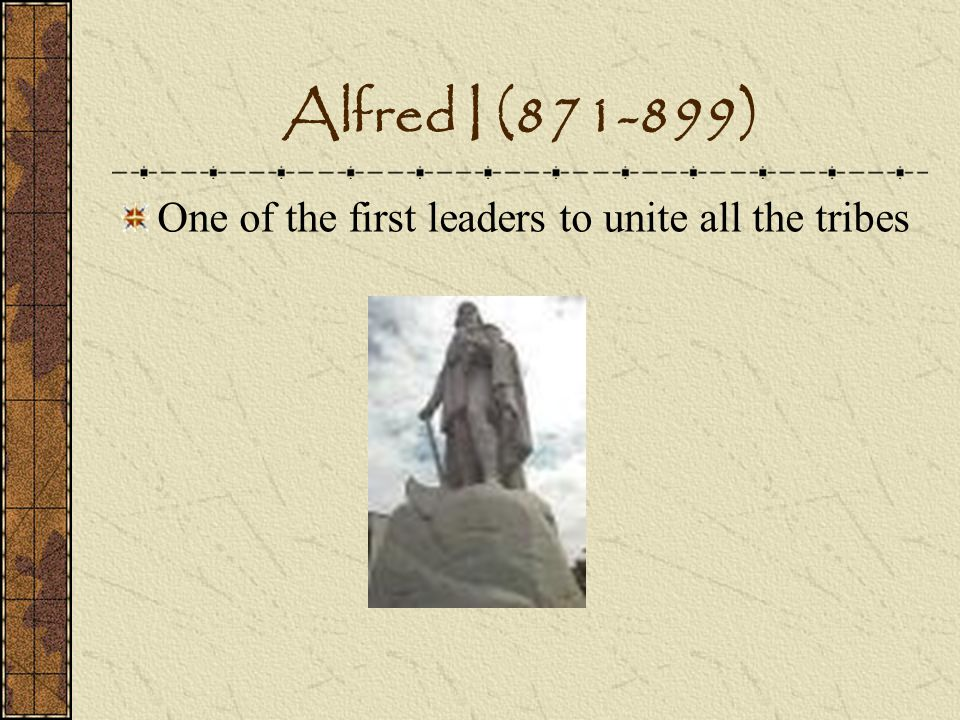 Alfred I (871-899) One of the first leaders to unite all the tribes