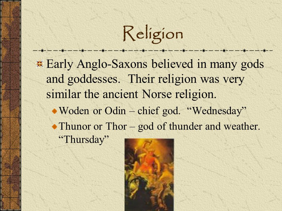 Religion Early Anglo-Saxons believed in many gods and goddesses. Their religion was very similar the ancient Norse religion.