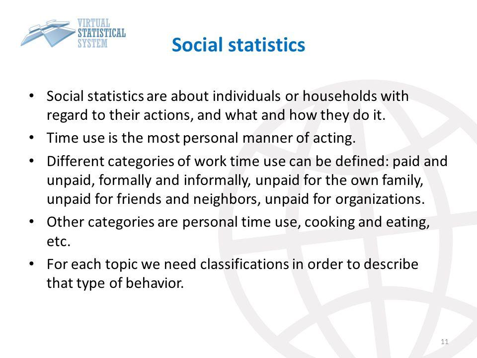 Social statistics Social statistics are about individuals or households with regard to their actions, and what and how they do it.