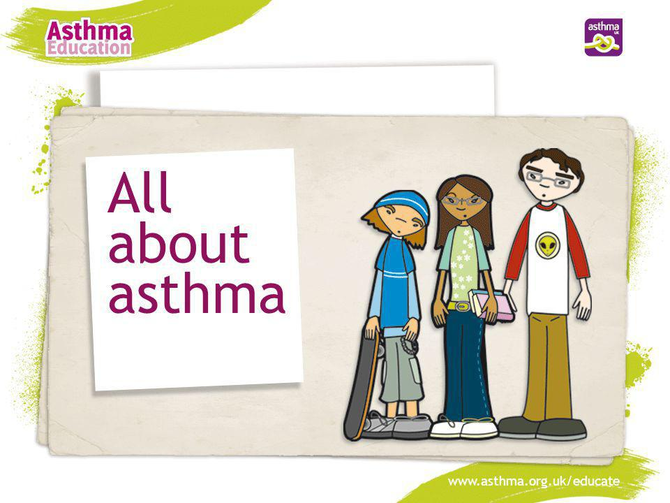 All about asthma www.asthma.org.uk/educate