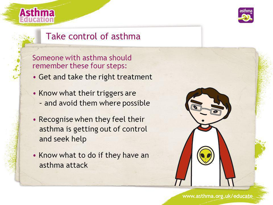 Take control of asthma Someone with asthma should remember these four steps: • Get and take the right treatment.