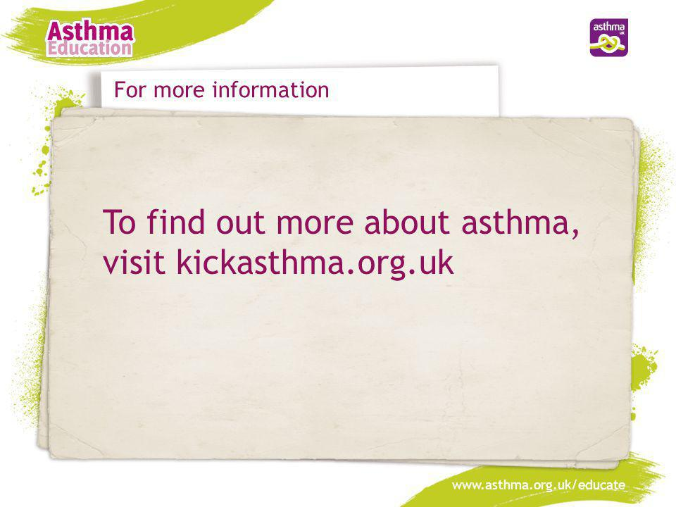 To find out more about asthma, visit kickasthma.org.uk
