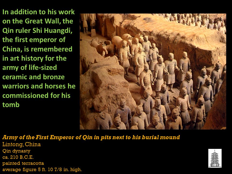 In addition to his work on the Great Wall, the Qin ruler Shi Huangdi, the first emperor of China, is remembered in art history for the army of life-sized ceramic and bronze warriors and horses he commissioned for his tomb