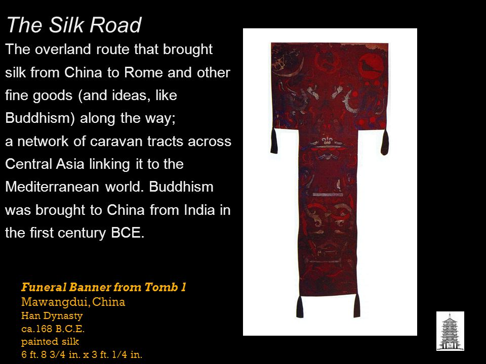The Silk Road The overland route that brought silk from China to Rome and other fine goods (and ideas, like Buddhism) along the way;