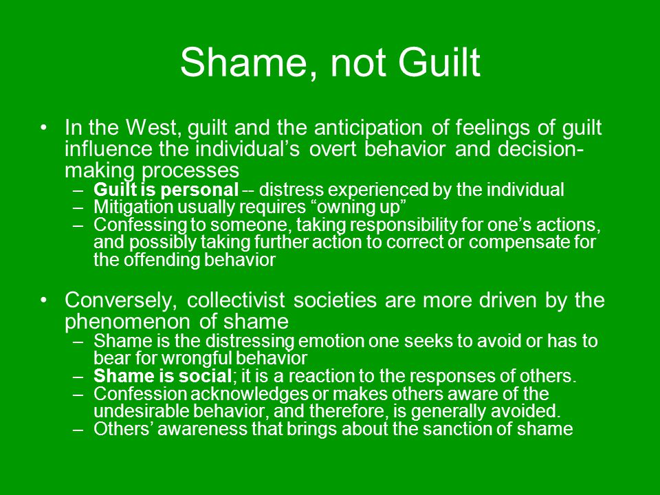 Shame, not Guilt In the West, guilt and the anticipation of feelings of guilt influence the individual's overt behavior and decision-making processes.