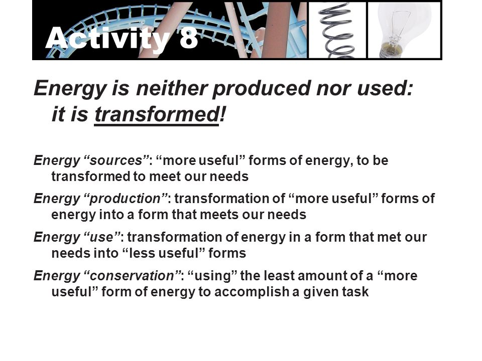Activity 8 Energy is neither produced nor used: it is transformed!