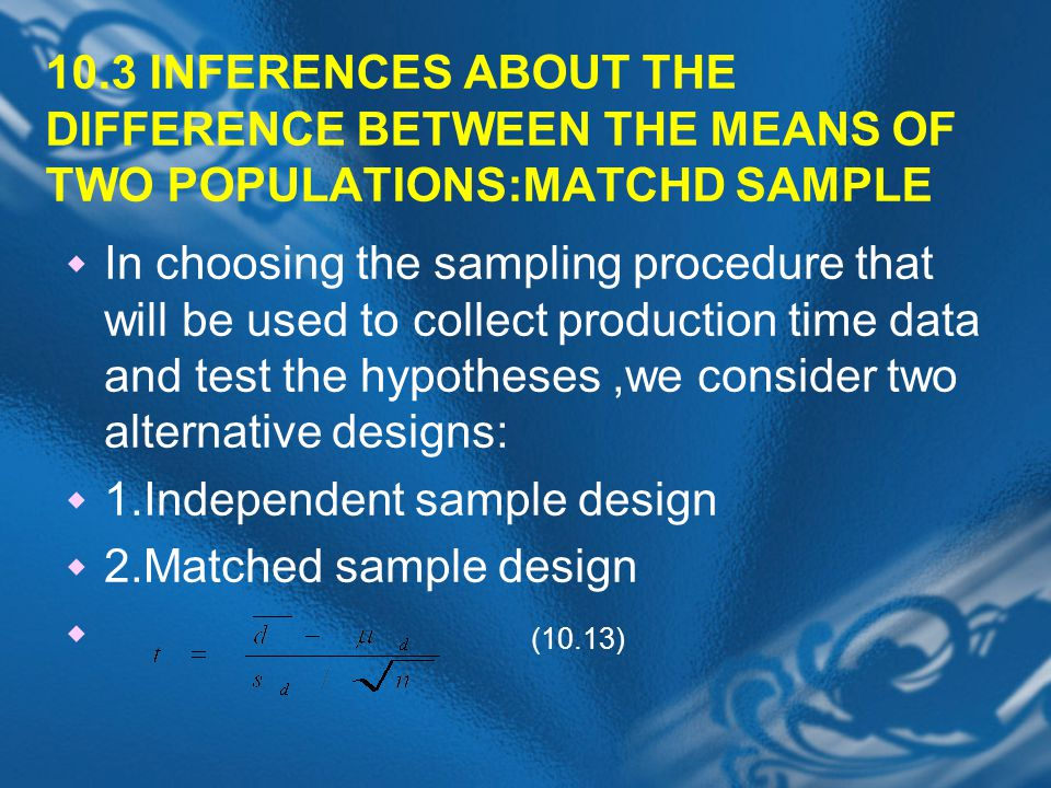 10.3 INFERENCES ABOUT THE DIFFERENCE BETWEEN THE MEANS OF TWO POPULATIONS:MATCHD SAMPLE