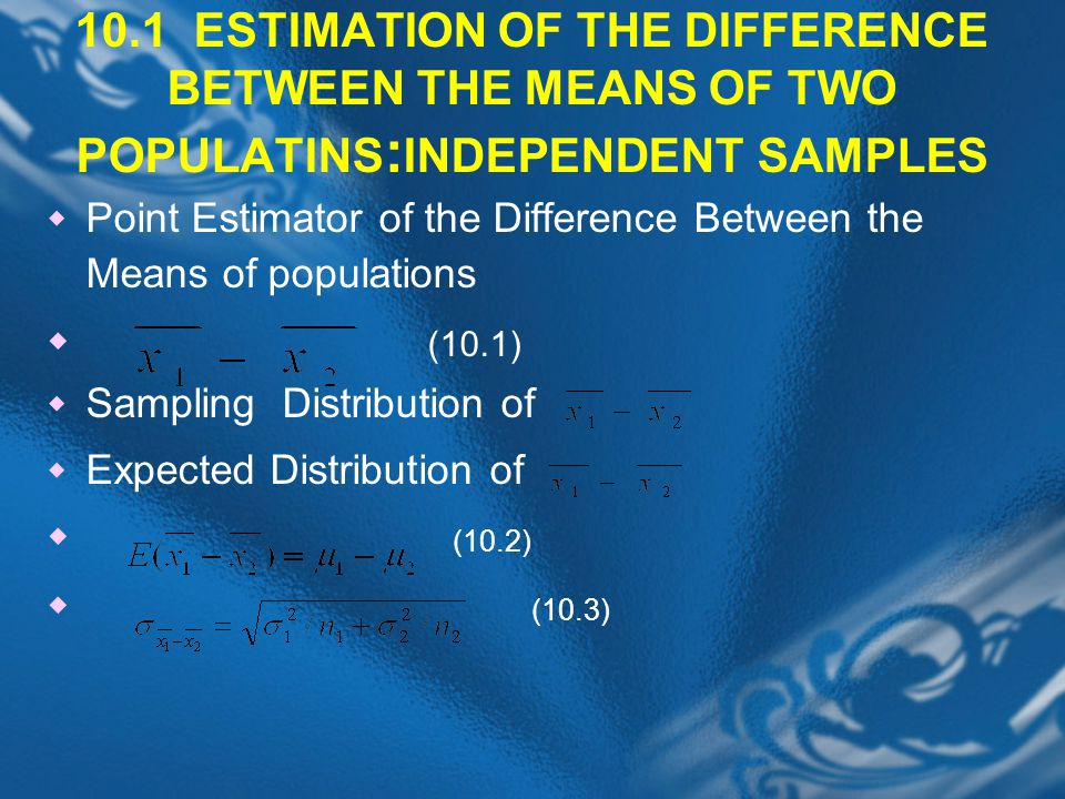 10.1 ESTIMATION OF THE DIFFERENCE BETWEEN THE MEANS OF TWO POPULATINS:INDEPENDENT SAMPLES