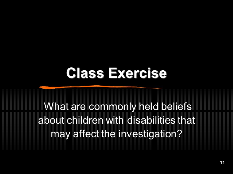 Class Exercise What are commonly held beliefs about children with disabilities that may affect the investigation