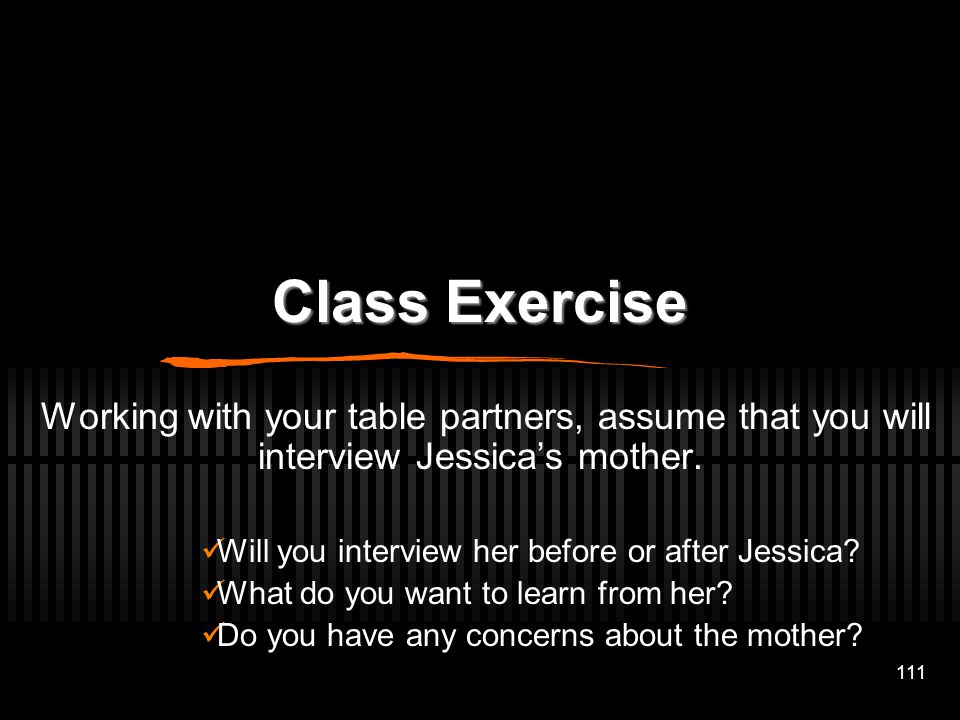 Class Exercise Working with your table partners, assume that you will interview Jessica's mother. Will you interview her before or after Jessica
