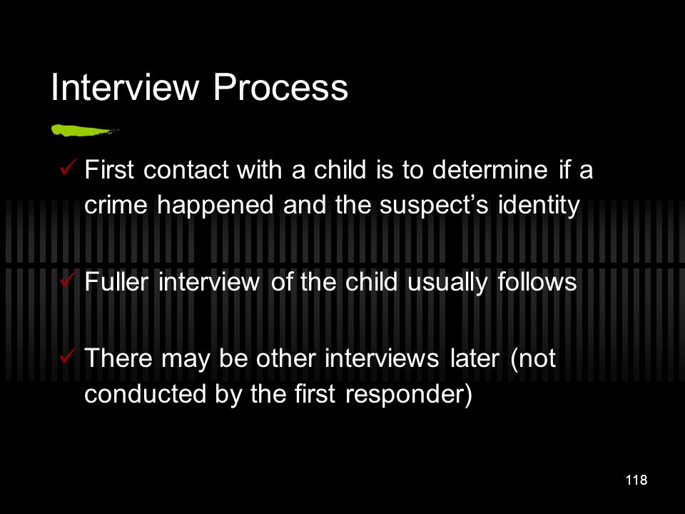 Interview Process First contact with a child is to determine if a crime happened and the suspect's identity.