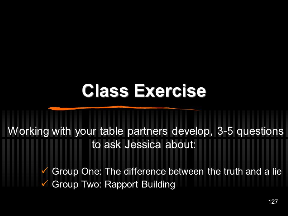 Class Exercise Working with your table partners develop, 3-5 questions to ask Jessica about: Group One: The difference between the truth and a lie.