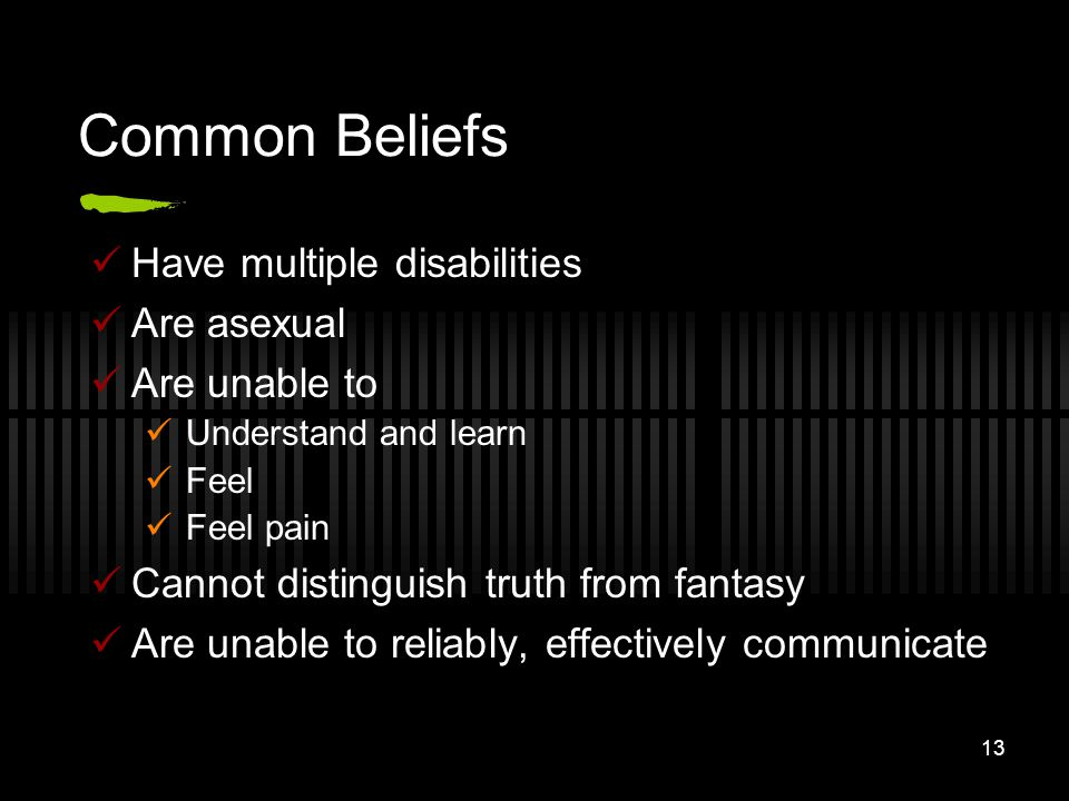 Common Beliefs Have multiple disabilities Are asexual Are unable to