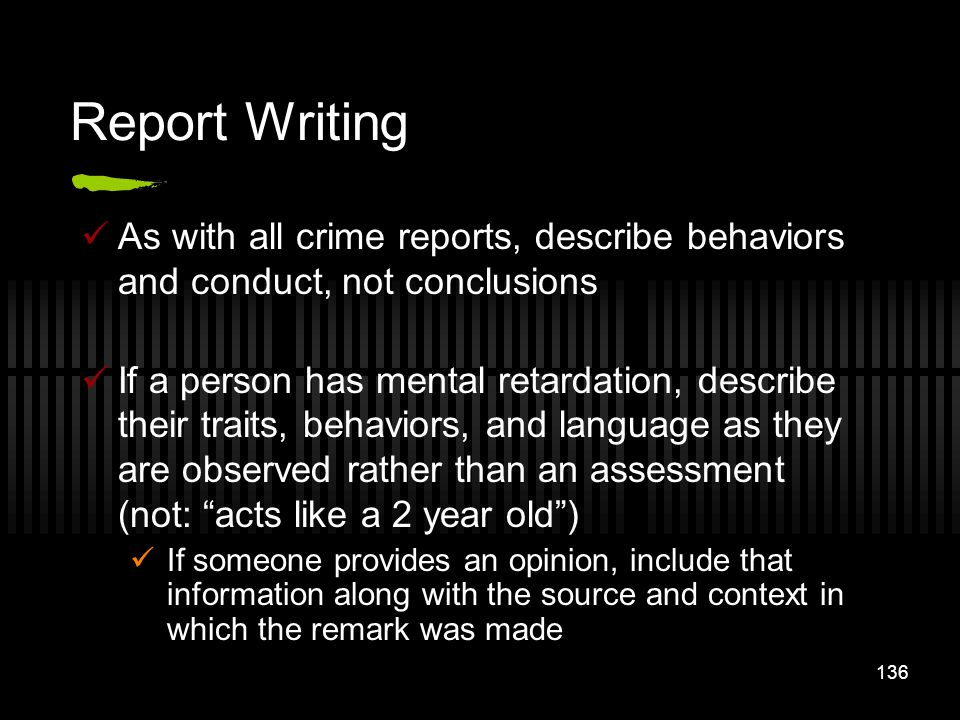 Report Writing As with all crime reports, describe behaviors and conduct, not conclusions.