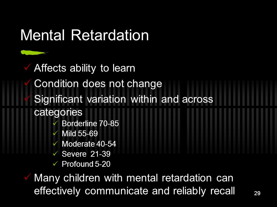 Mental Retardation Affects ability to learn Condition does not change