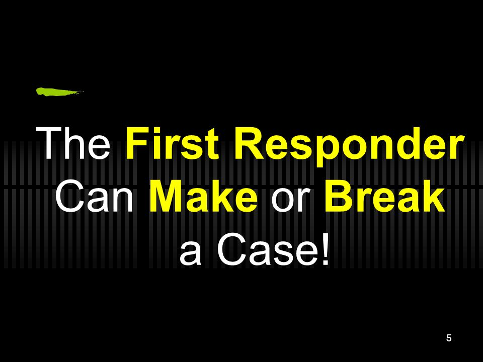 The First Responder Can Make or Break a Case!
