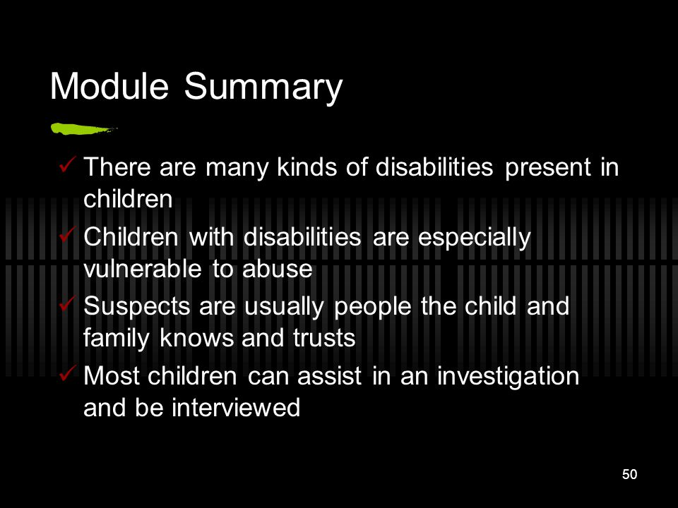 Module Summary There are many kinds of disabilities present in children. Children with disabilities are especially vulnerable to abuse.